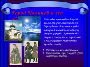 Город Калинов и его обитатели Действие происходит в городе Калинове, располож