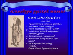 «Самодуры русской жизни» Дикой Савел Прокофьич - типичный представитель «темн