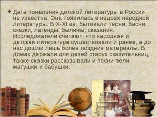Дата появления детской литературы в России не известна. Она появилась в недра