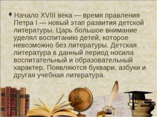 Начало XVIII века — время правления Петра I — новый этап развития детской лит