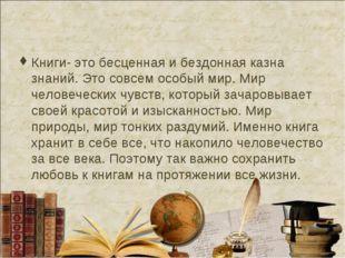 Книги- это бесценная и бездонная казна знаний. Это совсем особый мир. Мир чел