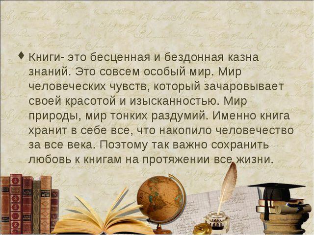 Книги- это бесценная и бездонная казна знаний. Это совсем особый мир. Мир чел...