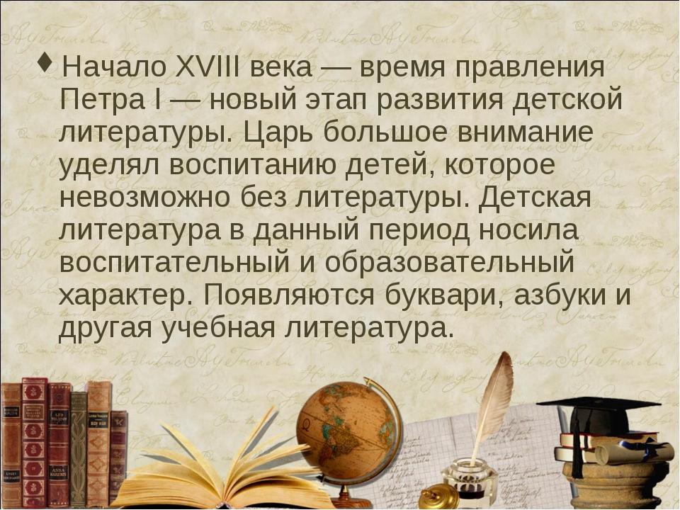 Начало XVIII века — время правления Петра I — новый этап развития детской лит...