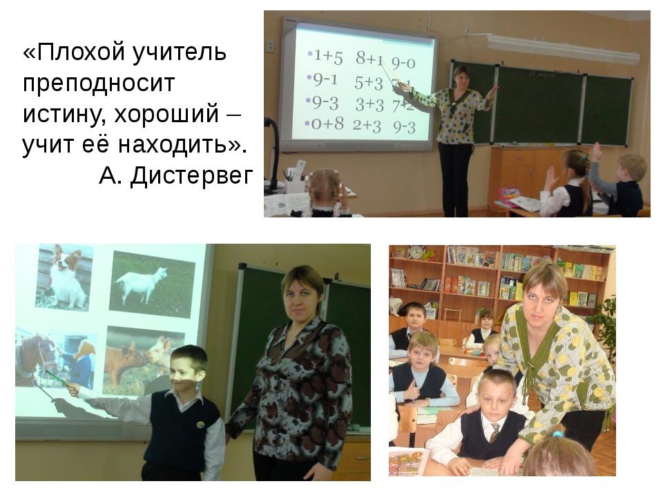 «Плохой учитель преподносит истину, хороший – учит её находить». А. Дистервег