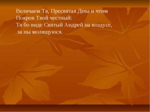 Величаем Тя, Пресвятая Дева и чтим Покров Твой честный: Тя бо виде Святый Анд