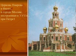 Церковь Покрова в Филях, в городе Москве, построенная в ХV11в., при Петре1
