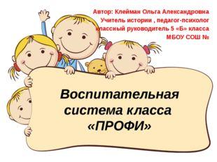 Воспитательная система класса «ПРОФИ» Автор: Клейман Ольга Александровна Учит