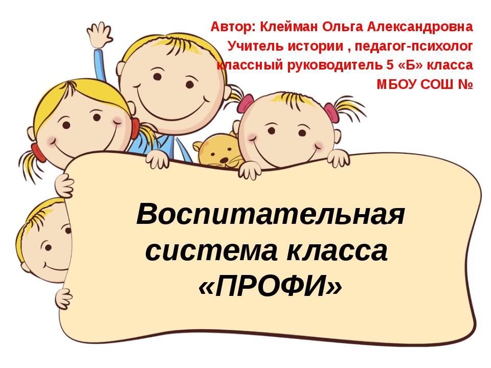 Воспитательная система класса «ПРОФИ» Автор: Клейман Ольга Александровна Учит...