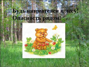 Будь внимателен в лесу! Опасность рядом!