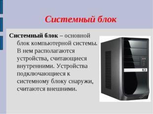 Системный блок Системный блок – основной блок компьютерной системы. В нем