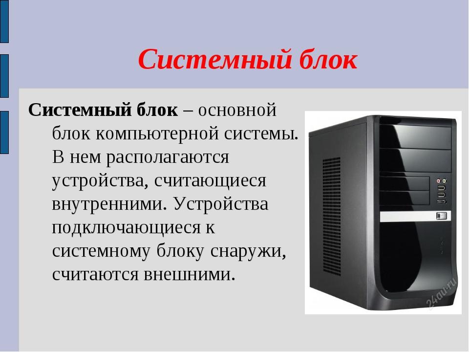 Системный блок Системный блок – основной блок компьютерной системы. В нем...