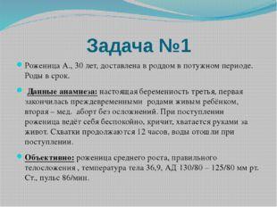 Задача №1 Роженица А., 30 лет, доставлена в роддом в потужном периоде. Роды в