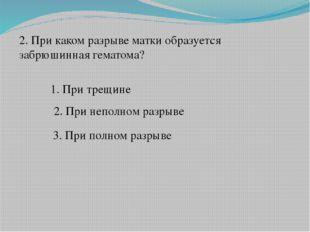 2. При каком разрыве матки образуется забрюшинная гематома? 1. При трещине 2.