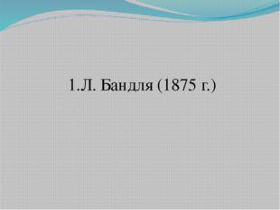 1.Л. Бандля (1875 г.)