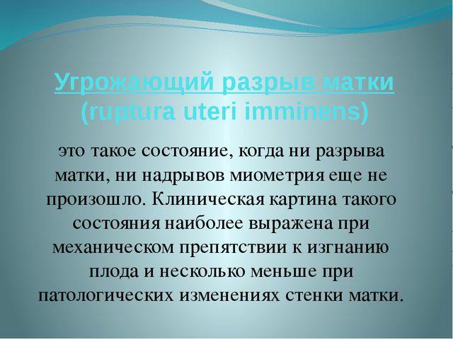 Угрожающий разрыв матки (ruptura uteri imminens) это такое состояние, когда н...