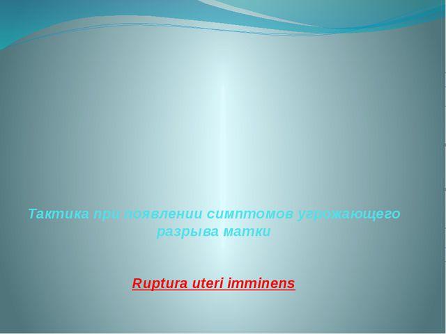 Тактика при появлении симптомов угрожающего разрыва матки Ruptura uteri immin...