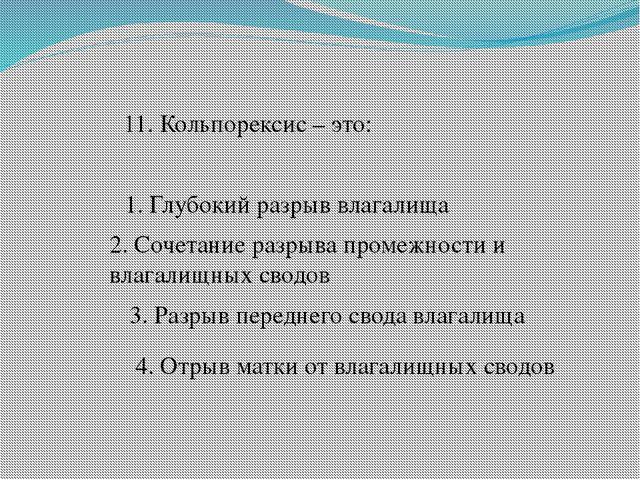 11. Кольпорексис – это: 1. Глубокий разрыв влагалища 2. Сочетание разрыва про...