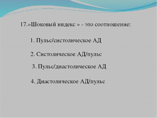 17.»Шоковый индекс » - это соотношение: 1. Пульс/систолическое АД 2. Систолич...