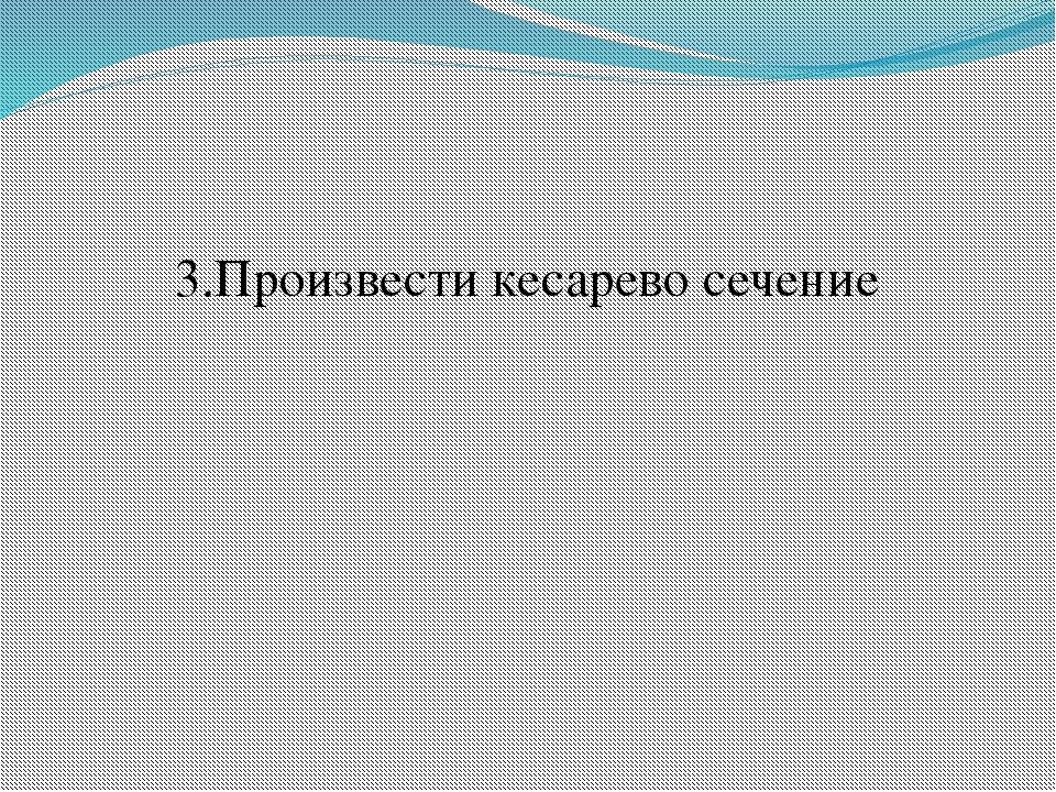 3.Произвести кесарево сечение