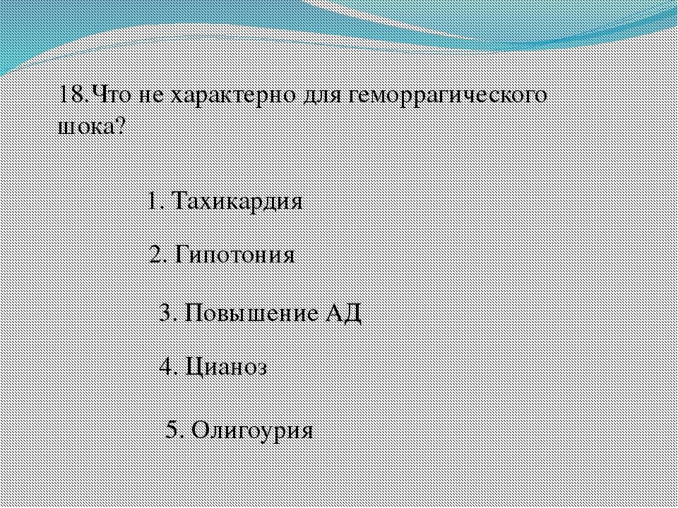 18.Что не характерно для геморрагического шока? 1. Тахикардия 2. Гипотония 3....
