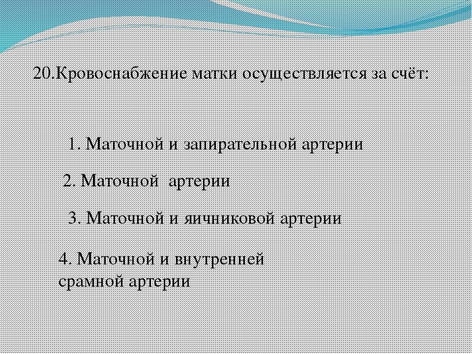 20.Кровоснабжение матки осуществляется за счёт: 1. Маточной и запирательной а...