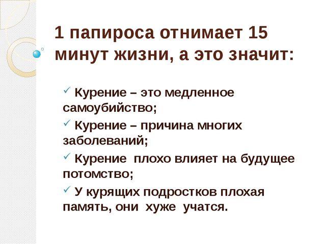 1 папироса отнимает 15 минут жизни, а это значит: Курение – это медленное сам...