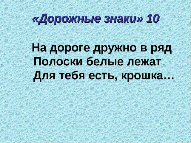 «Дорожные знаки» 10 На дороге дружно в ряд Полоски белые лежат Для тебя есть,...
