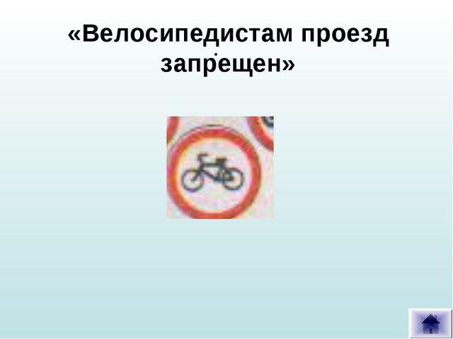 . «Велосипедистам проезд запрещен»
