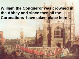 William the Conqueror was crowned in the Abbey and since then all the Coronat