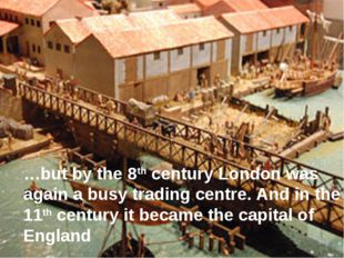 …but by the 8th century London was again a busy trading centre. And in the 11