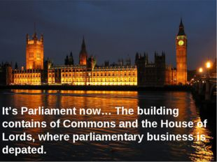 It's Parliament now… The building contains of Commons and the House of Lords,