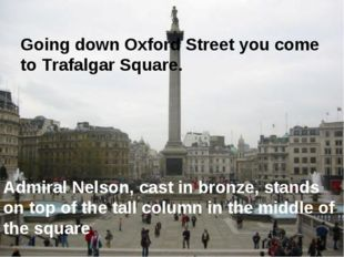 Going down Oxford Street you come to Trafalgar Square. Admiral Nelson, cast i