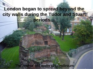 The rest of old walls of Londinium London began to spread beyond the city wal