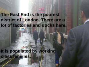 The East End is the poorest district of London. There are a lot of factories