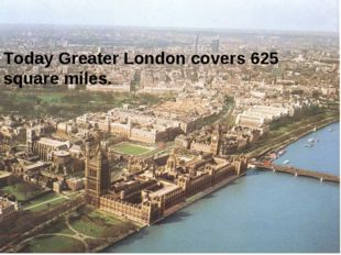 Today Greater London covers 625 square miles.