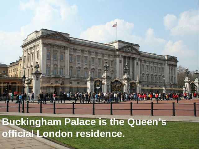 Buckingham Palace is the Queen's official London residence.
