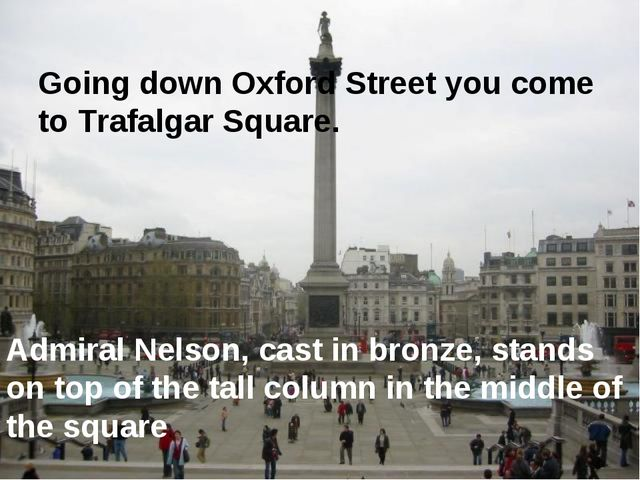 Going down Oxford Street you come to Trafalgar Square. Admiral Nelson, cast i...
