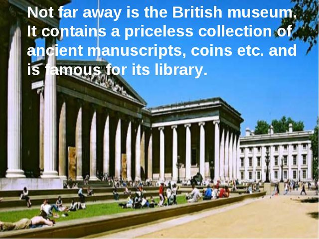 Not far away is the British museum. It contains a priceless collection of anc...