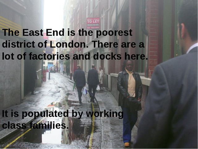 The East End is the poorest district of London. There are a lot of factories...