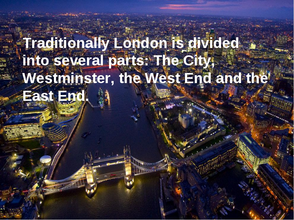 Traditionally London is divided into several parts: The City, Westminster, th...