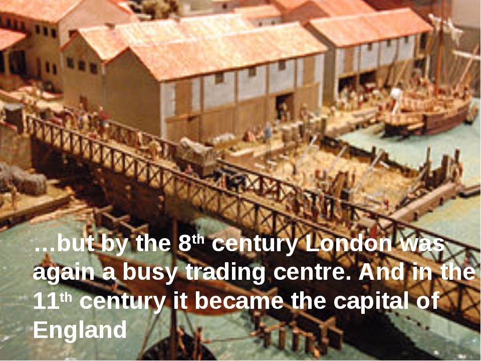 …but by the 8th century London was again a busy trading centre. And in the 11...