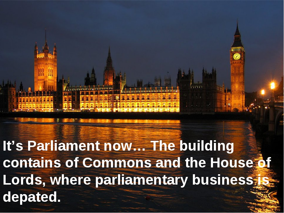 It's Parliament now… The building contains of Commons and the House of Lords,...