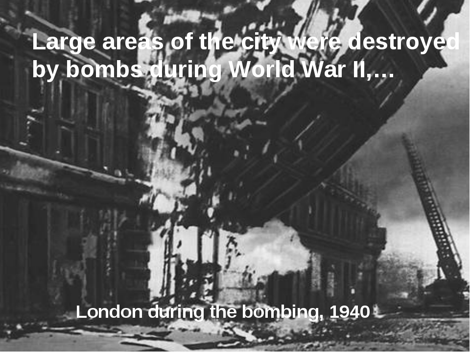 Large areas of the city were destroyed by bombs during World War II,… London...