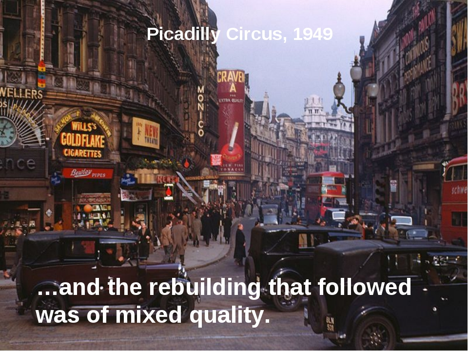 Picadilly Circus, 1949 …and the rebuilding that followed was of mixed quality.