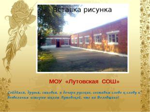 МОУ «Лутовская СОШ» Сойдёмся, друзья, сыновья, и дочери русские, составим сло