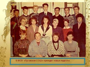 В МОУ «Лутовская СОШ» приходят новые педагоги.