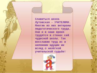 Славиться школа Лутовская - УЧИТЕЛЯМИ. Многие из них ветераны педагогическог