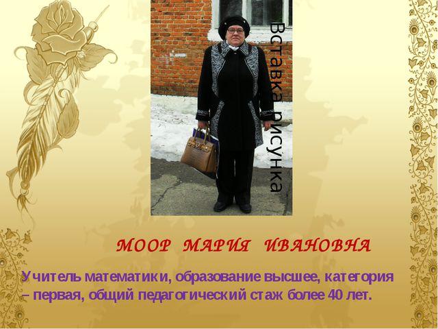 МООР МАРИЯ ИВАНОВНА Учитель математики, образование высшее, категория – перва...