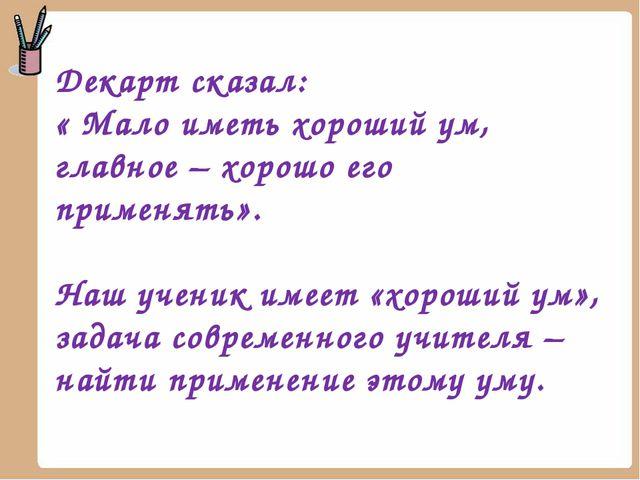 Декарт сказал: « Мало иметь хороший ум, главное – хорошо его применять». Наш...