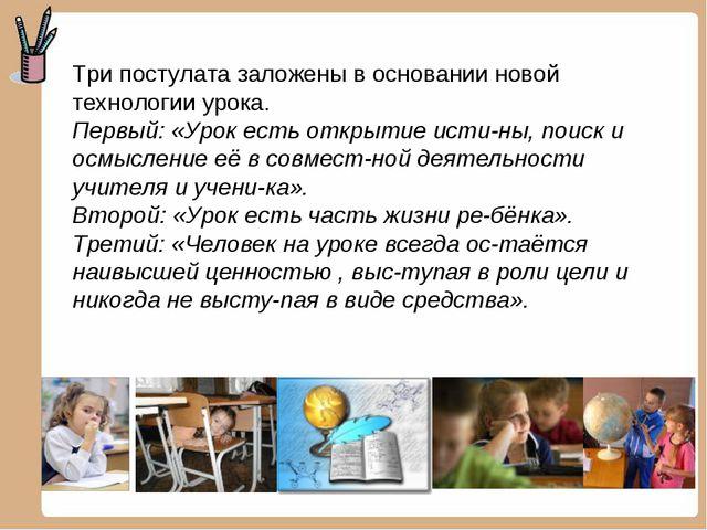Три постулата заложены в основании новой технологии урока. Первый: «Урок есть...
